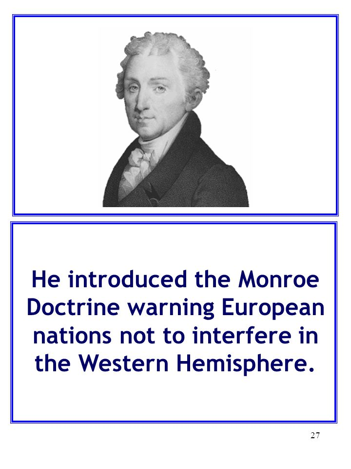 He introduced the Monroe Doctrine warning European nations not to interfere in the Western Hemisphere.