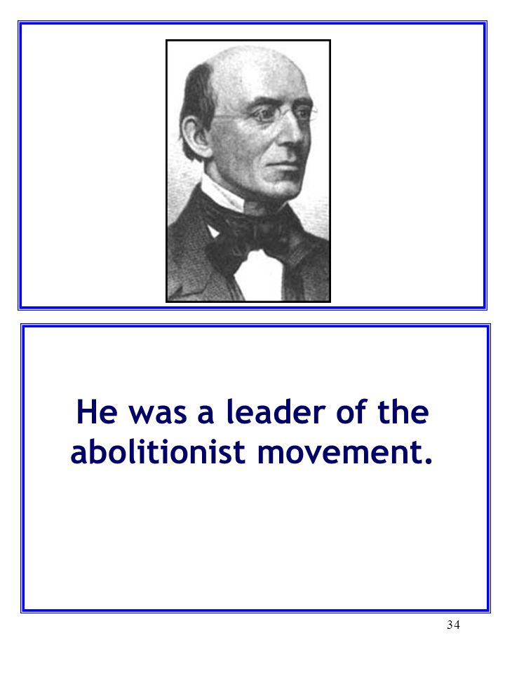 He was a leader of the abolitionist movement.