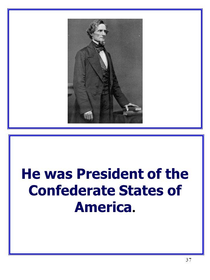 He was President of the Confederate States of America.