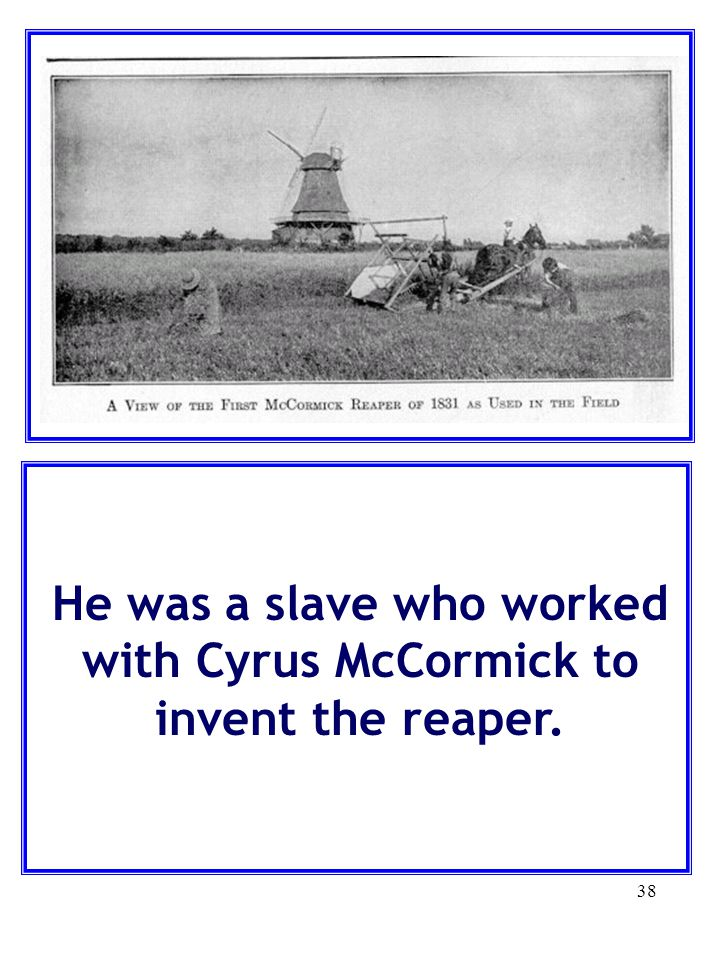 He was a slave who worked with Cyrus McCormick to invent the reaper.