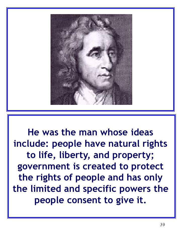 He was the man whose ideas include: people have natural rights to life, liberty, and property; government is created to protect the rights of people and has only the limited and specific powers the people consent to give it.