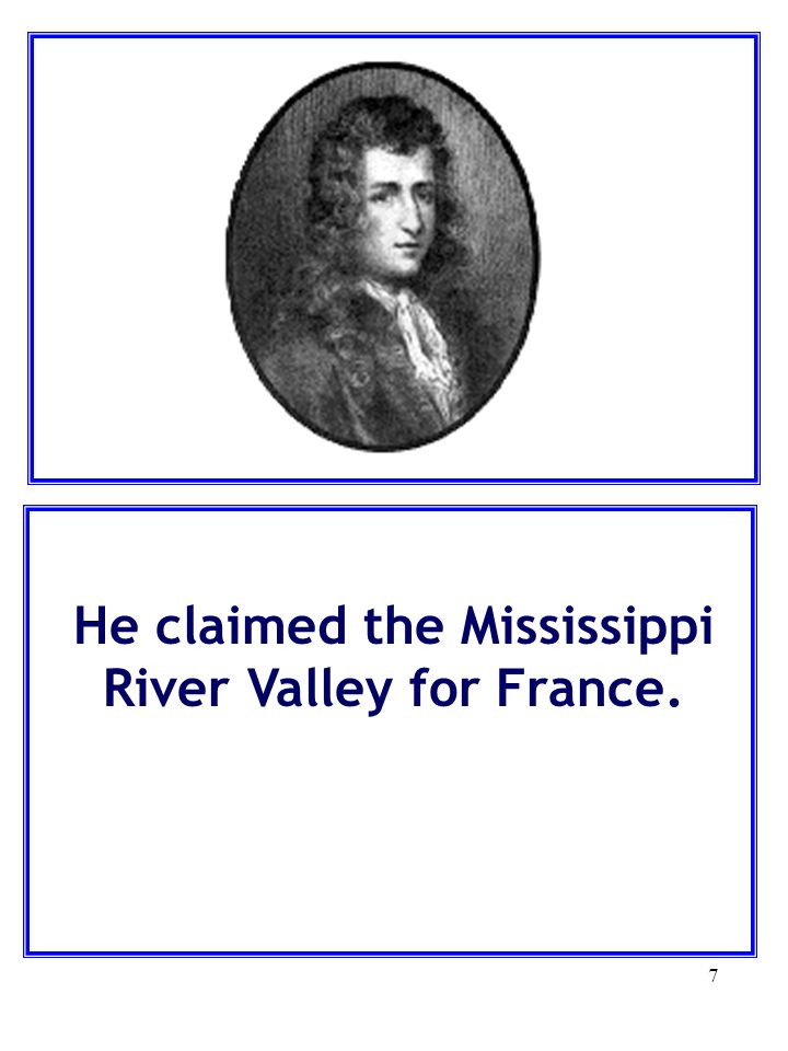He claimed the Mississippi River Valley for France.