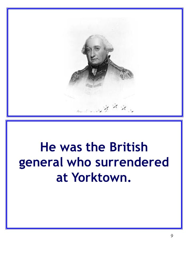 He was the British general who surrendered at Yorktown.