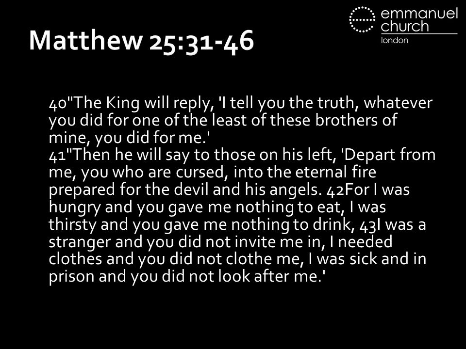 Matthew 25:31-46 40 The King will reply, I tell you the truth, whatever you did for one of the least of these brothers of mine, you did for me.