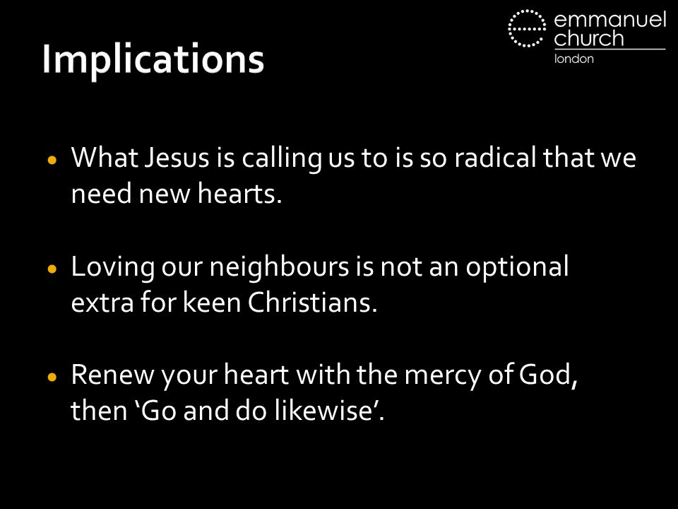 Implications What Jesus is calling us to is so radical that we need new hearts. Loving our neighbours is not an optional extra for keen Christians.