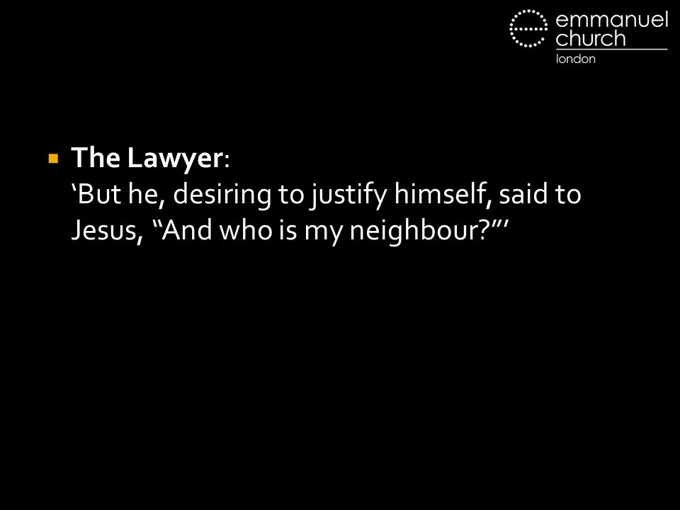 The Lawyer: 'But he, desiring to justify himself, said to Jesus, And who is my neighbour '