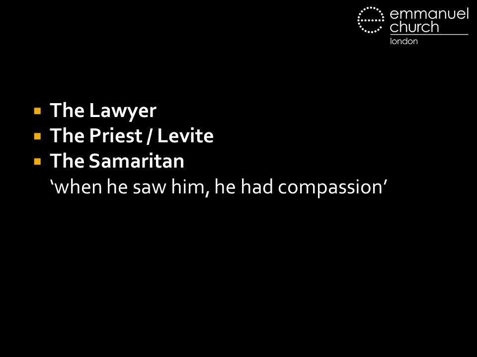 The Lawyer The Priest / Levite The Samaritan 'when he saw him, he had compassion'