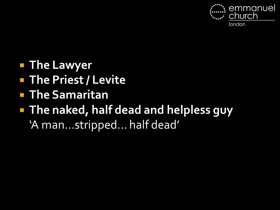 The Lawyer The Priest / Levite. The Samaritan. The naked, half dead and helpless guy.