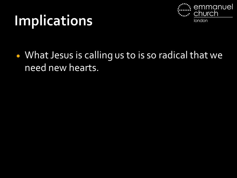 Implications What Jesus is calling us to is so radical that we need new hearts.