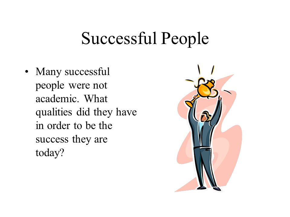 Successful People Many successful people were not academic.