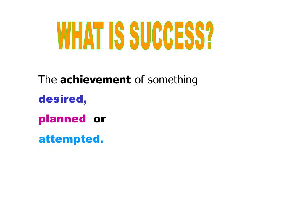 WHAT IS SUCCESS The achievement of something desired, planned or