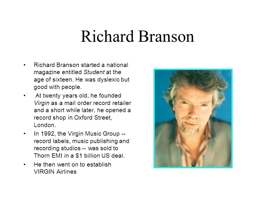 Richard Branson Richard Branson started a national magazine entitled Student at the age of sixteen. He was dyslexic but good with people.