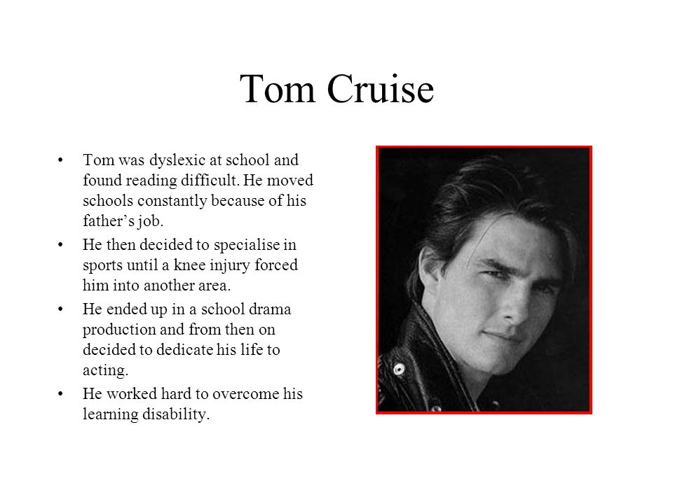 Tom Cruise Tom was dyslexic at school and found reading difficult. He moved schools constantly because of his father's job.