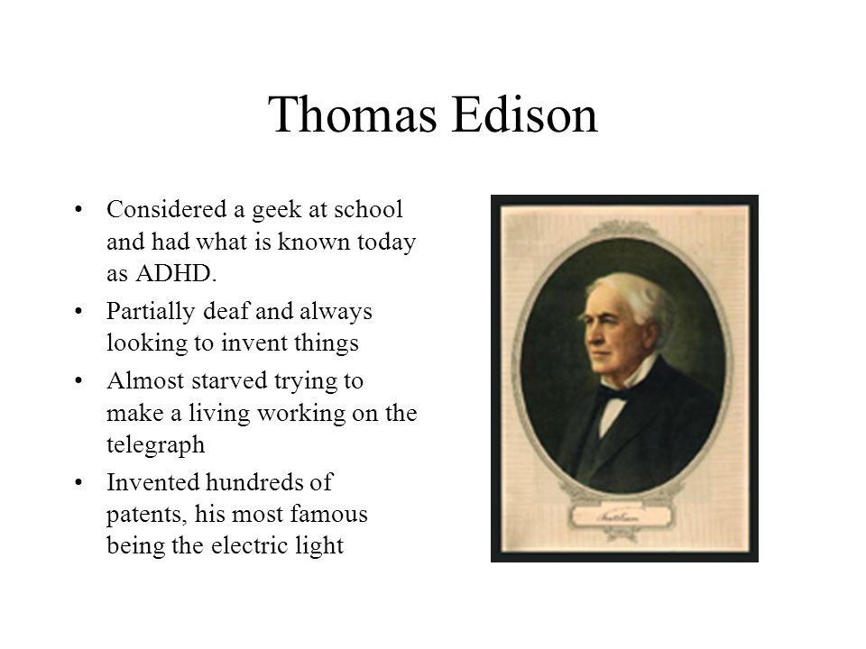 Thomas Edison Considered a geek at school and had what is known today as ADHD. Partially deaf and always looking to invent things.