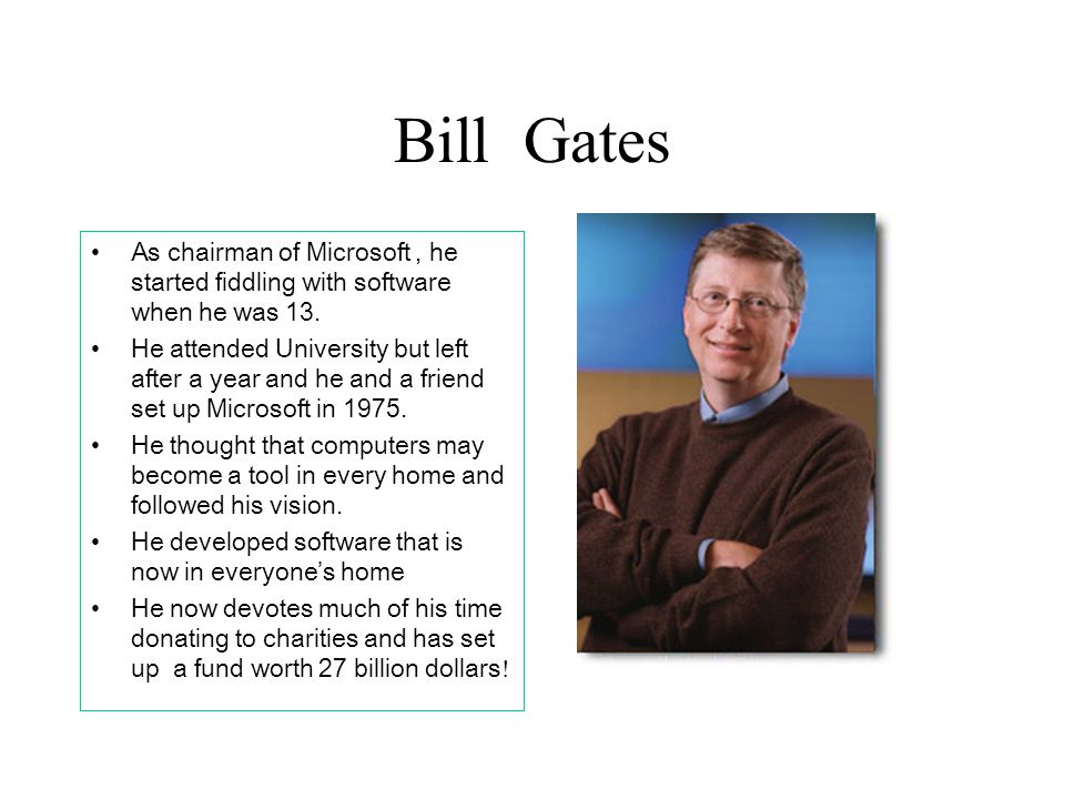 Bill Gates As chairman of Microsoft , he started fiddling with software when he was 13.