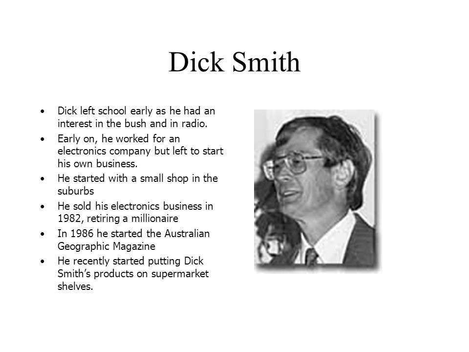 Dick Smith Dick left school early as he had an interest in the bush and in radio.