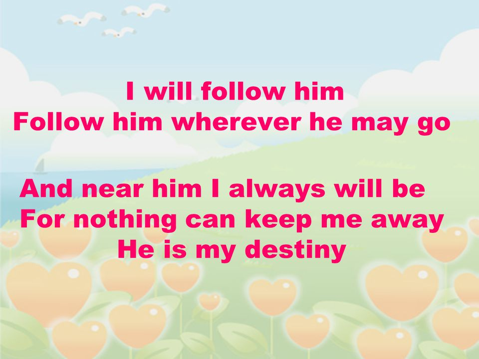 I will follow him Follow him wherever he may go