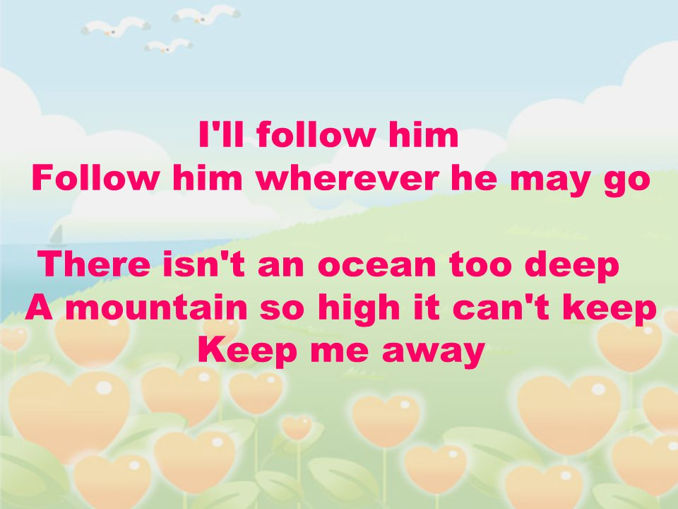 I ll follow him Follow him wherever he may go