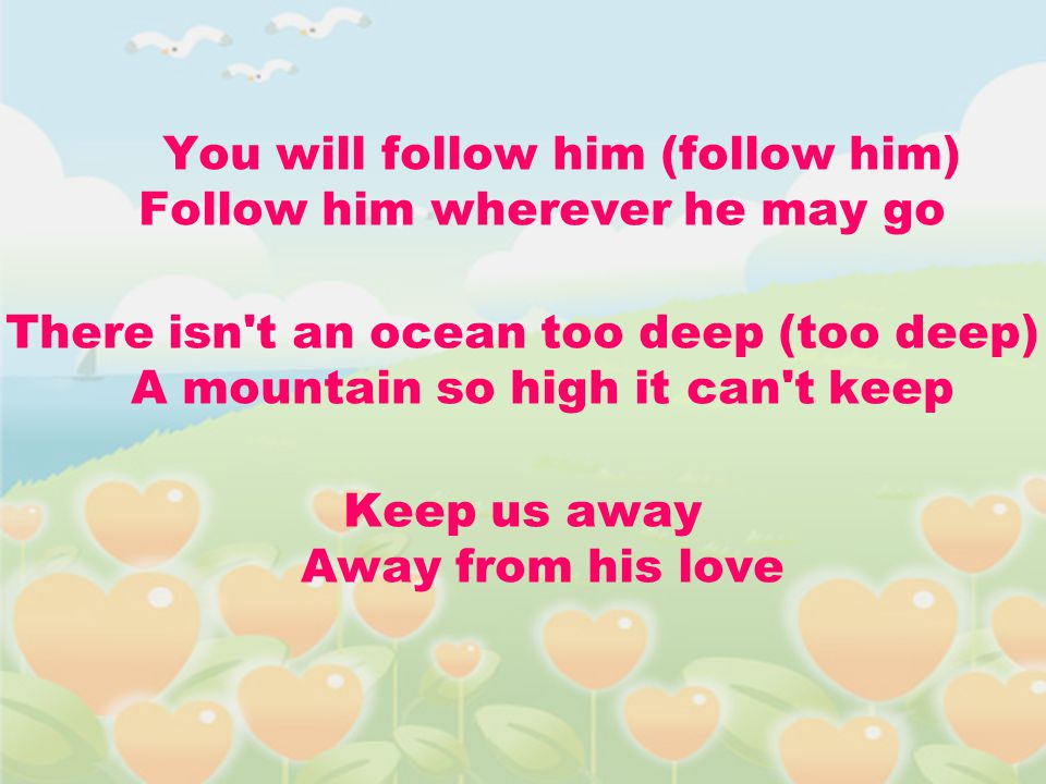 You will follow him (follow him) Follow him wherever he may go