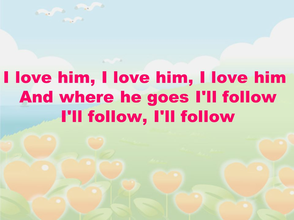 I love him, I love him, I love him And where he goes I ll follow I ll follow, I ll follow