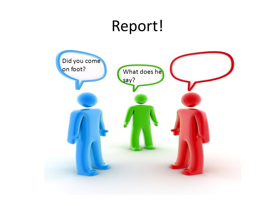 Report! Did you come on foot What does he say