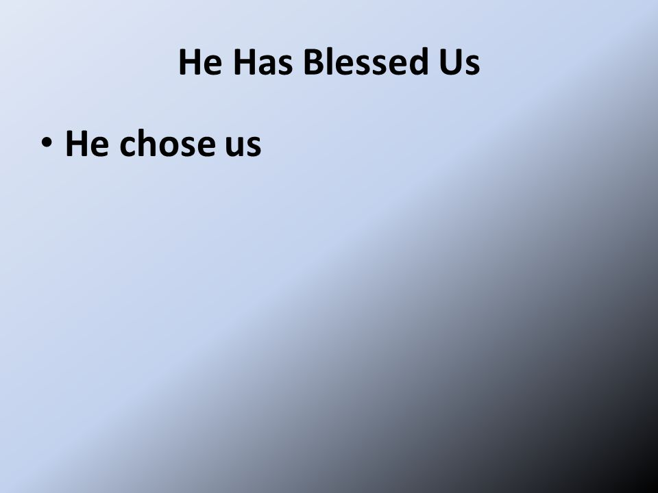 He Has Blessed Us He chose us