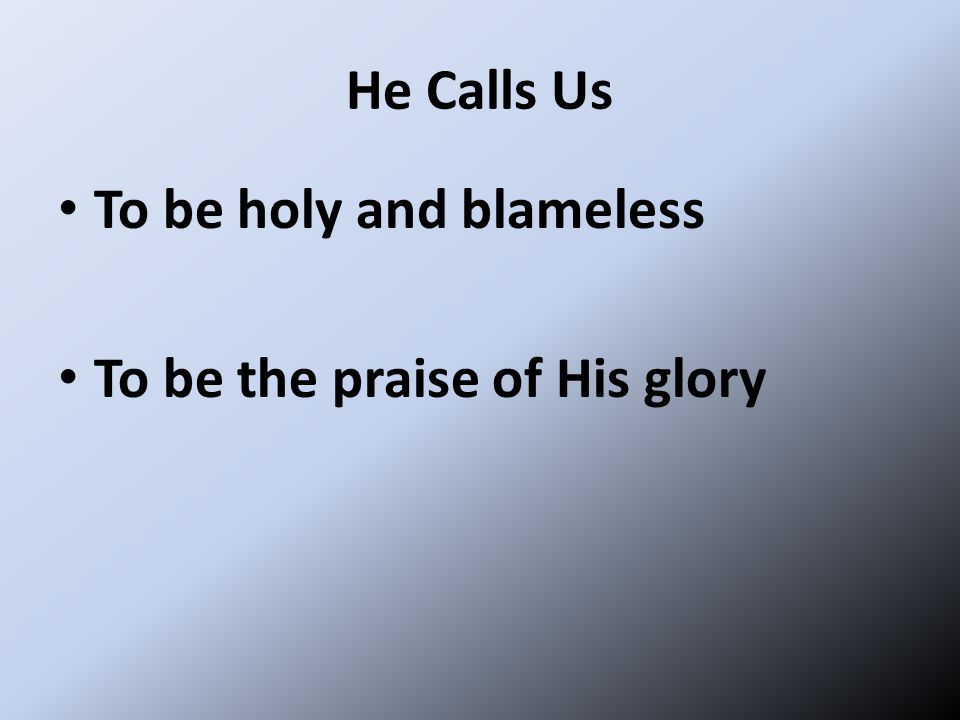 He Calls Us To be holy and blameless To be the praise of His glory