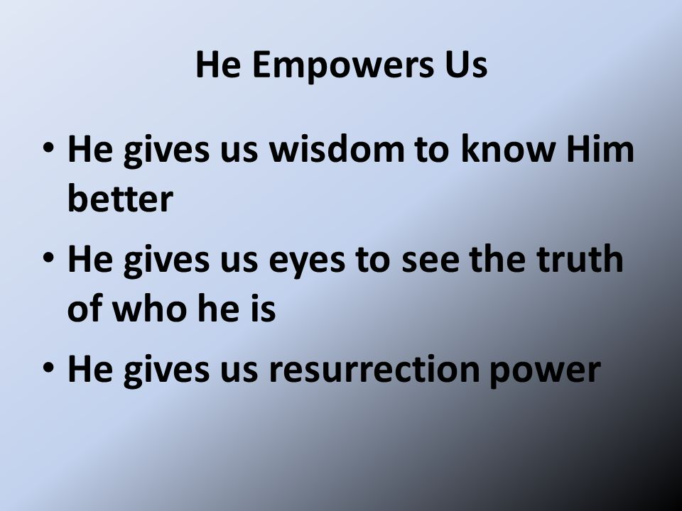 He Empowers Us He gives us wisdom to know Him better. He gives us eyes to see the truth of who he is.