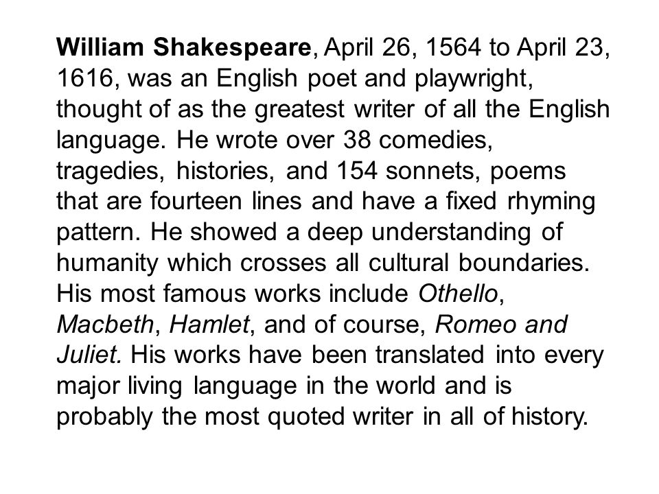 William Shakespeare, April 26, 1564 to April 23, 1616, was an English poet and playwright, thought of as the greatest writer of all the English language.