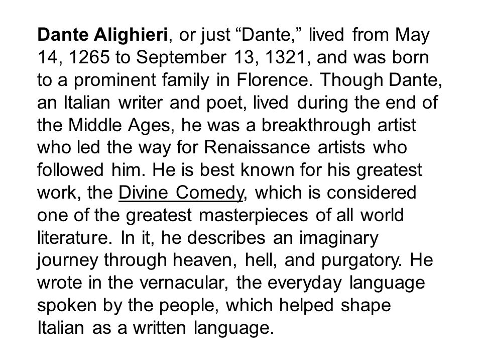 Dante Alighieri, or just Dante, lived from May 14, 1265 to September 13, 1321, and was born to a prominent family in Florence.