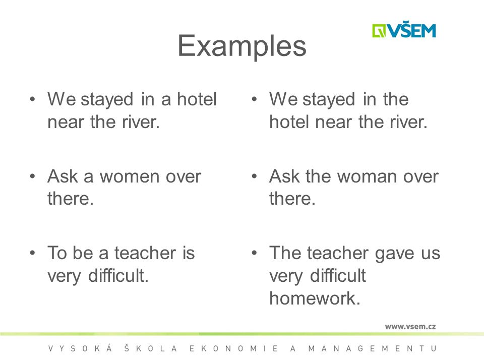 Examples We stayed in a hotel near the river. Ask a women over there.