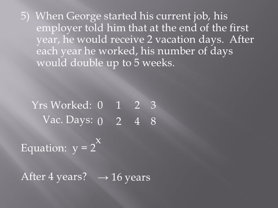 5) When George started his current job, his employer told him that at the end of the first year, he would receive 2 vacation days. After each year he worked, his number of days would double up to 5 weeks.