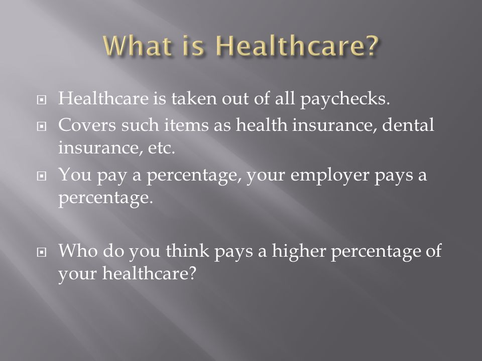 What is Healthcare Healthcare is taken out of all paychecks.