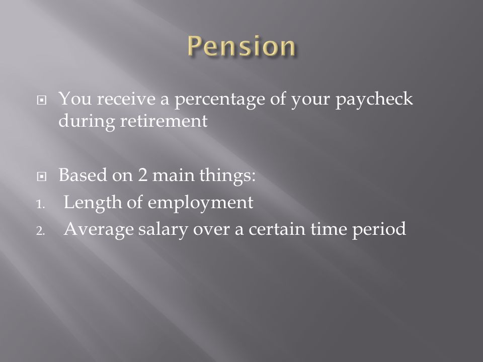 Pension You receive a percentage of your paycheck during retirement