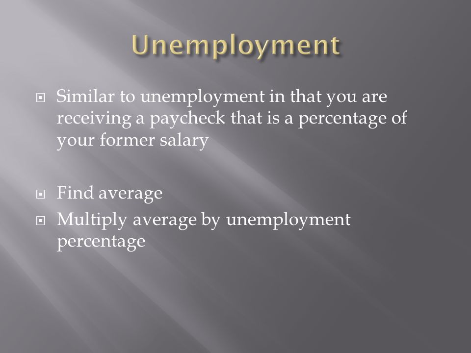 Unemployment Similar to unemployment in that you are receiving a paycheck that is a percentage of your former salary.