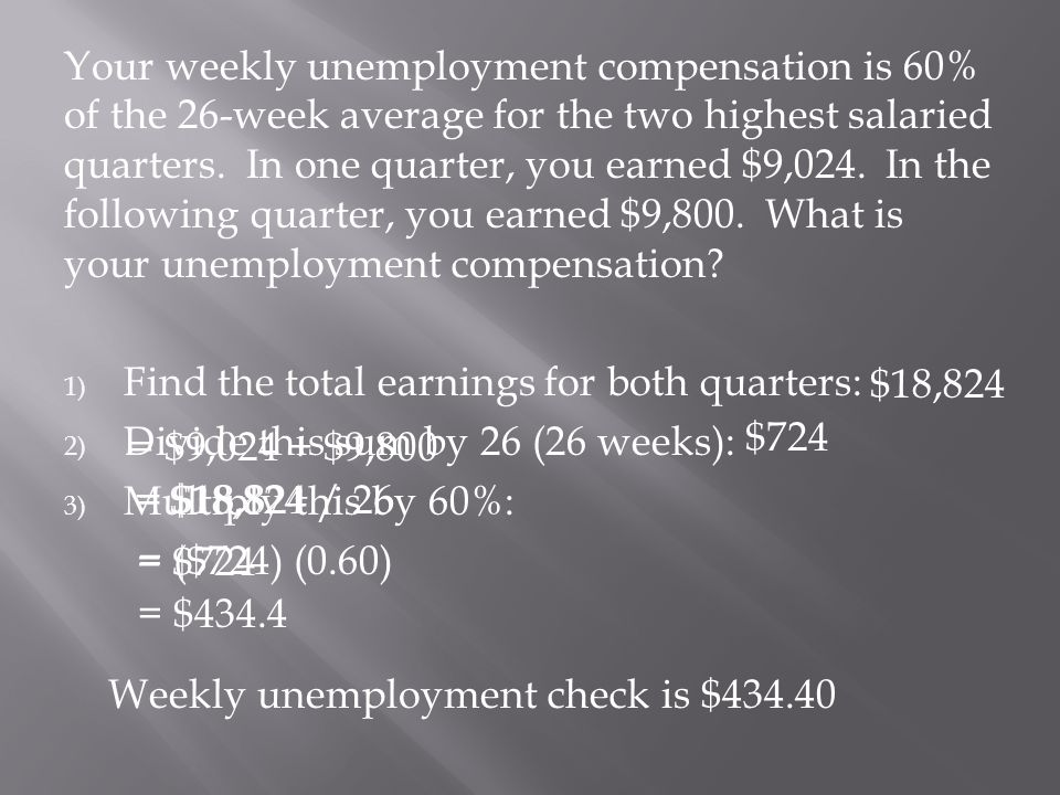 Your weekly unemployment compensation is 60% of the 26-week average for the two highest salaried quarters. In one quarter, you earned $9,024. In the following quarter, you earned $9,800. What is your unemployment compensation