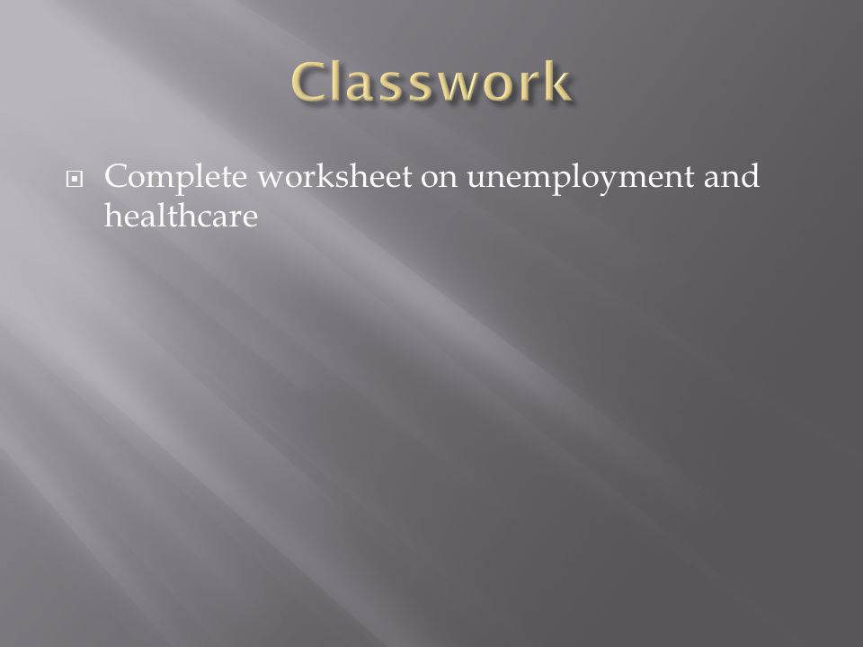 Classwork Complete worksheet on unemployment and healthcare