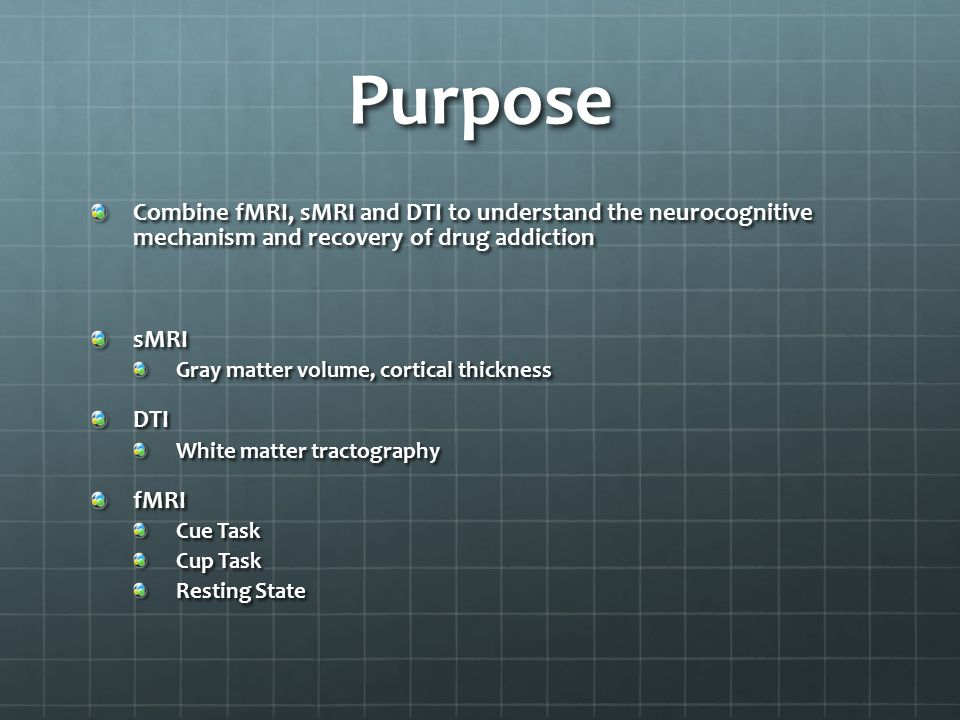 Purpose Combine fMRI, sMRI and DTI to understand the neurocognitive mechanism and recovery of drug addiction.