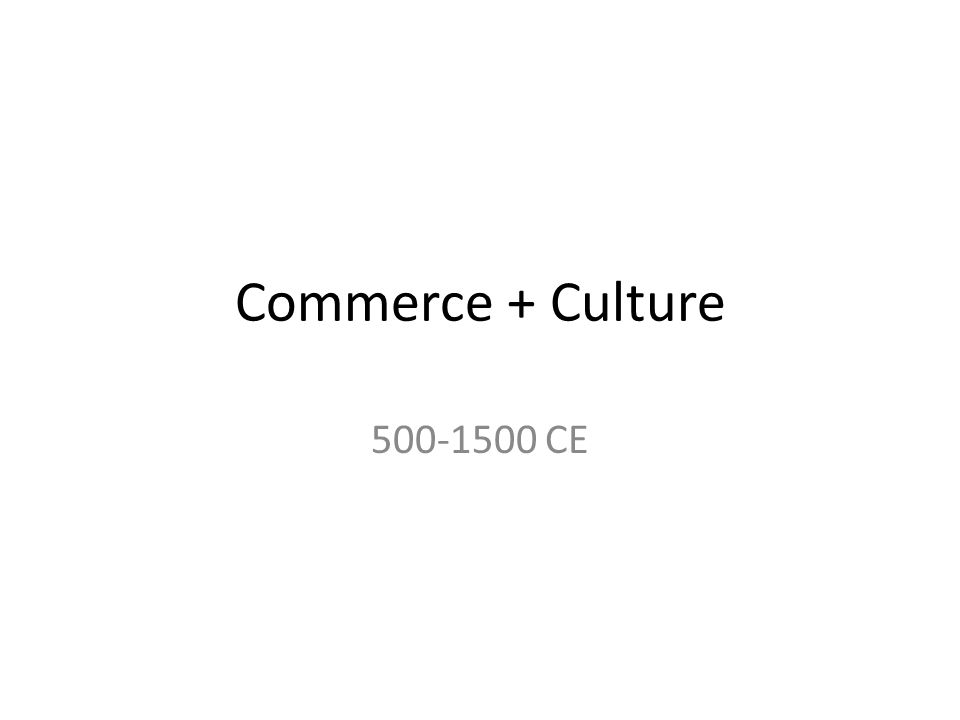 Commerce + Culture 500-1500 CE