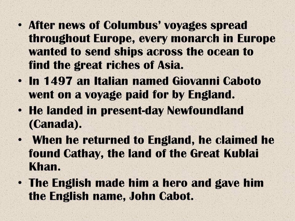 After news of Columbus' voyages spread throughout Europe, every monarch in Europe wanted to send ships across the ocean to find the great riches of Asia.