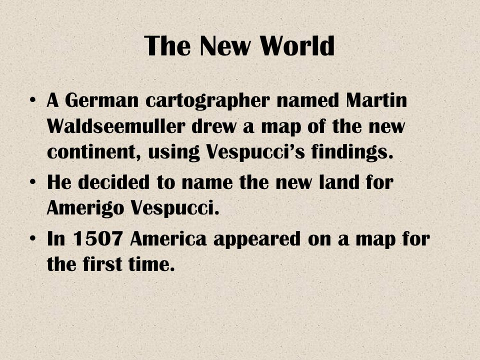 The New World A German cartographer named Martin Waldseemuller drew a map of the new continent, using Vespucci's findings.