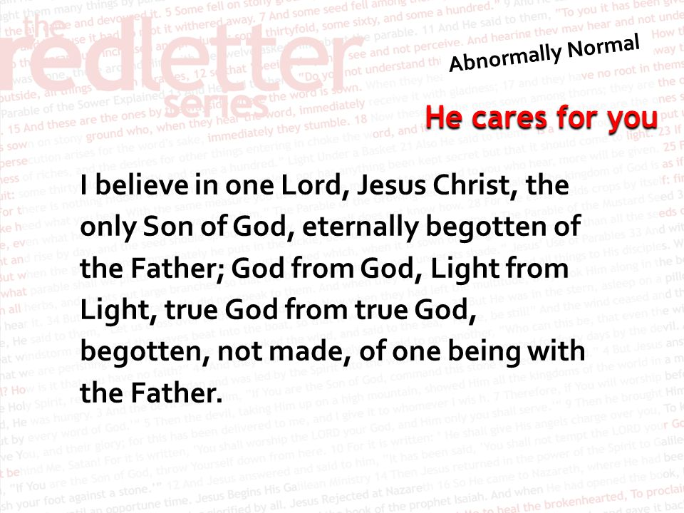 I believe in one Lord, Jesus Christ, the only Son of God, eternally begotten of the Father; God from God, Light from Light, true God from true God, begotten, not made, of one being with the Father.