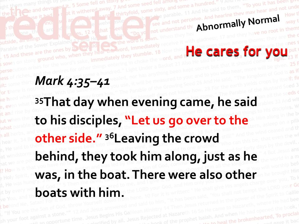 Mark 4:35–41 35That day when evening came, he said to his disciples, Let us go over to the other side. 36Leaving the crowd behind, they took him along, just as he was, in the boat.