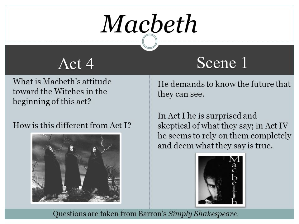 Macbeth Scene 1. Act 4. What is Macbeth's attitude toward the Witches in the beginning of this act How is this different from Act I