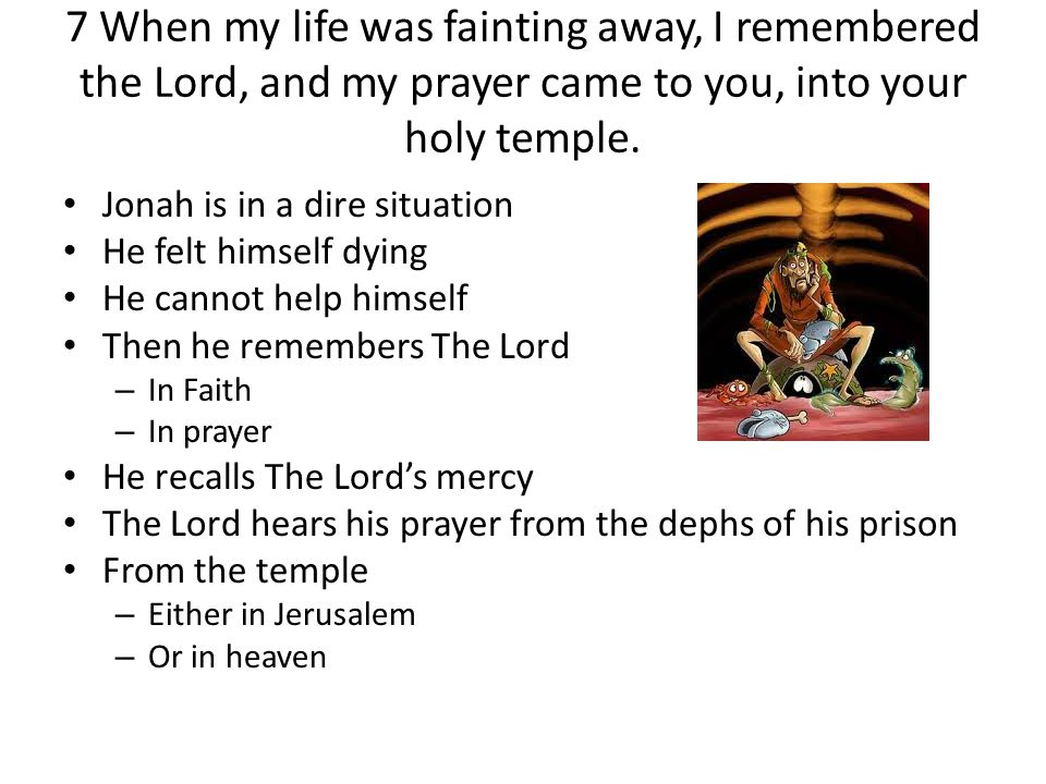 7 When my life was fainting away, I remembered the Lord, and my prayer came to you, into your holy temple.