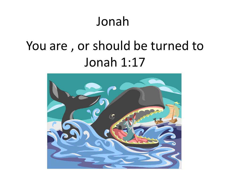 You are , or should be turned to Jonah 1:17