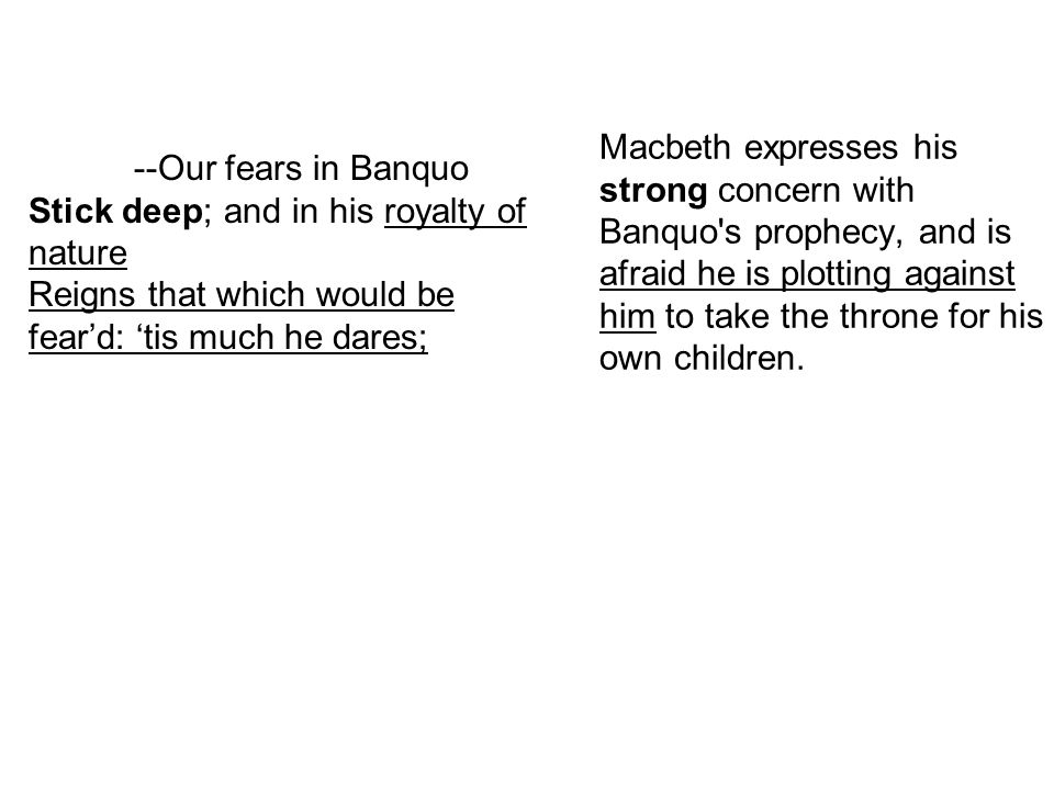 Macbeth expresses his strong concern with Banquo s prophecy, and is afraid he is plotting against him to take the throne for his own children.