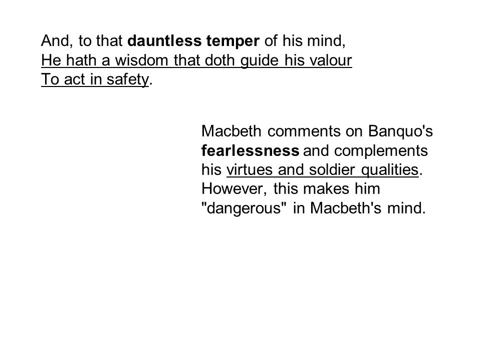 And, to that dauntless temper of his mind, He hath a wisdom that doth guide his valour To act in safety.