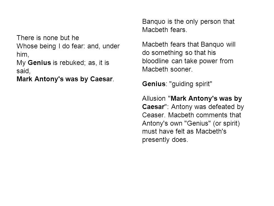 Banquo is the only person that Macbeth fears.