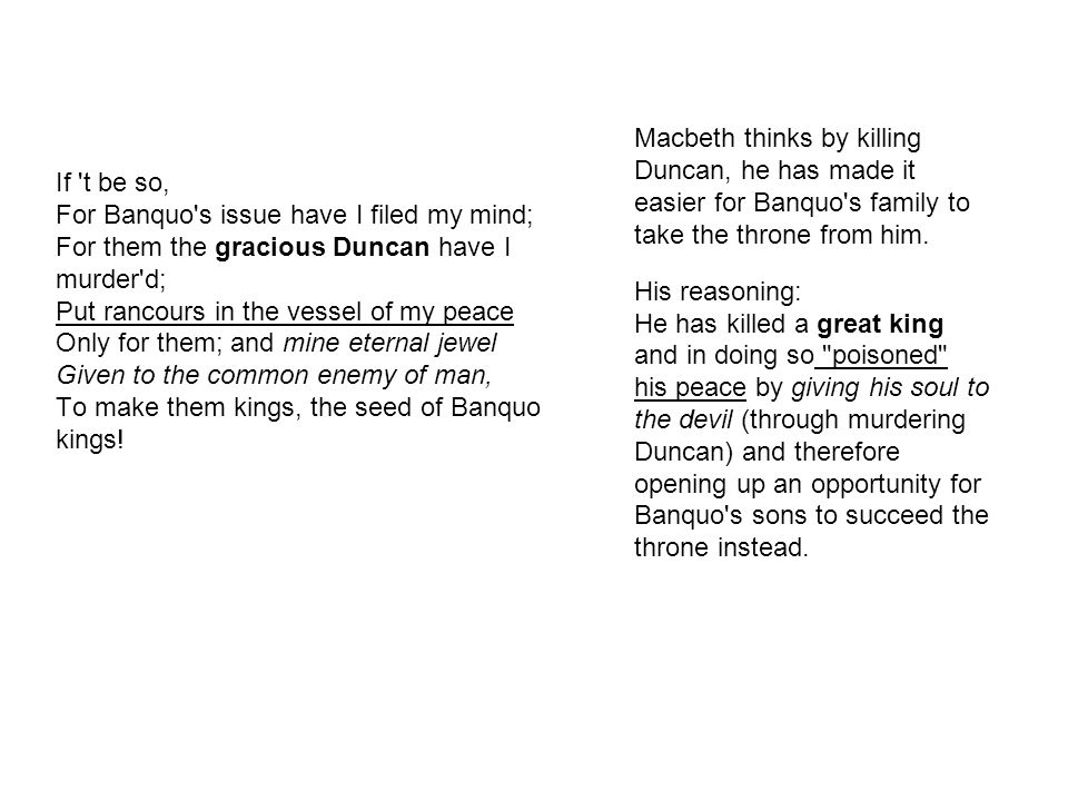 Macbeth thinks by killing Duncan, he has made it easier for Banquo s family to take the throne from him.
